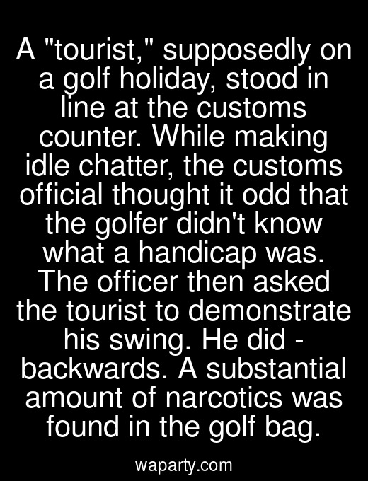A tourist, supposedly on a golf holiday, stood in line at the customs counter. While making idle chatter, the customs official thought it odd that the golfer didnt know what a handicap was. The officer then asked the tourist to demonstrate his swing. He did - backwards. A substantial amount of narcotics was found in the golf bag.