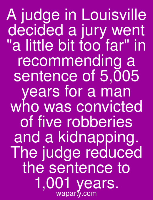 A judge in Louisville decided a jury went a little bit too far in recommending a sentence of 5,005 years for a man who was convicted of five robberies and a kidnapping. The judge reduced the sentence to 1,001 years.
