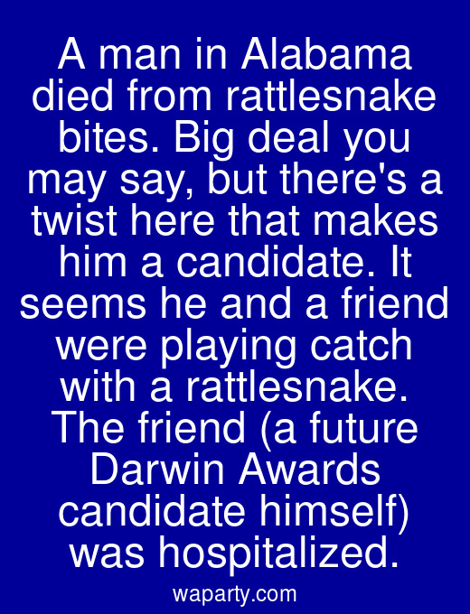 A man in Alabama died from rattlesnake bites. Big deal you may say, but theres a twist here that makes him a candidate. It seems he and a friend were playing catch with a rattlesnake. The friend (a future Darwin Awards candidate himself) was hospitalized.