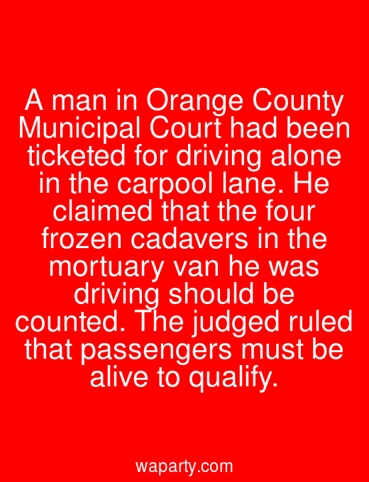 A man in Orange County Municipal Court had been ticketed for driving alone in the carpool lane. He claimed that the four frozen cadavers in the mortuary van he was driving should be counted. The judged ruled that passengers must be alive to qualify.