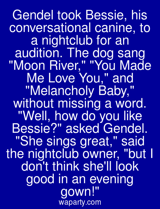 Gendel took Bessie, his conversational canine, to a nightclub for an audition. The dog sang Moon River, You Made Me Love You, and Melancholy Baby, without missing a word. Well, how do you like Bessie? asked Gendel. She sings great, said the nightclub owner, but I dont think shell look good in an evening gown!