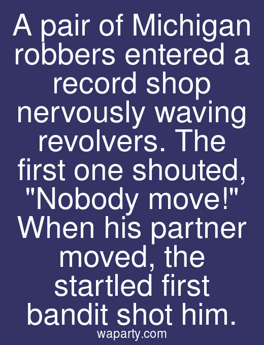 A pair of Michigan robbers entered a record shop nervously waving revolvers. The first one shouted, Nobody move! When his partner moved, the startled first bandit shot him.