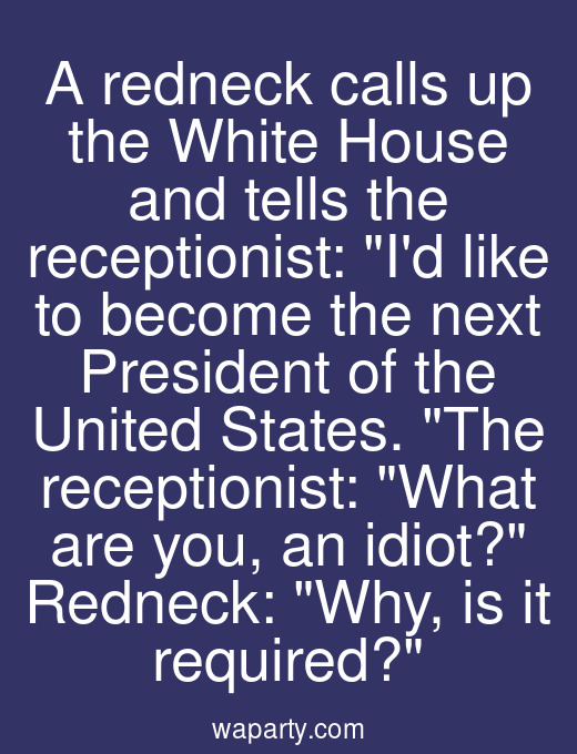 A redneck calls up the White House and tells the receptionist: Id like to become the next President of the United States. The receptionist: What are you, an idiot? Redneck: Why, is it required?