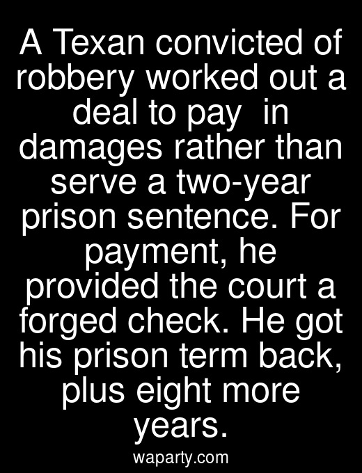 A Texan convicted of robbery worked out a deal to pay $9600 in damages rather than serve a two-year prison sentence. For payment, he provided the court a forged check. He got his prison term back, plus eight more years.