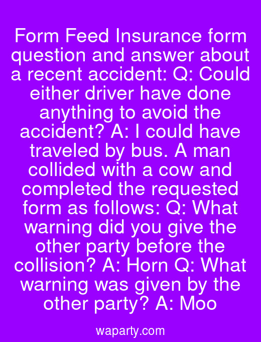 Form Feed Insurance form question and answer about a recent accident: Q: Could either driver have done anything to avoid the accident? A: I could have traveled by bus. A man collided with a cow and completed the requested form as follows: Q: What warning did you give the other party before the collision? A: Horn Q: What warning was given by the other party? A: Moo