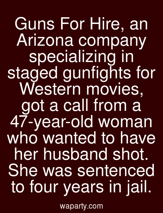 Guns For Hire, an Arizona company specializing in staged gunfights for Western movies, got a call from a 47-year-old woman who wanted to have her husband shot. She was sentenced to four years in jail.