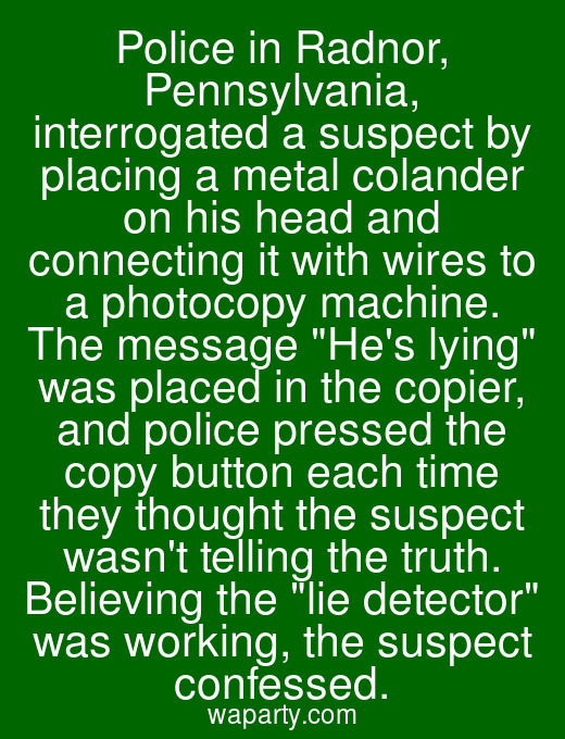 Police in Radnor, Pennsylvania, interrogated a suspect by placing a metal colander on his head and connecting it with wires to a photocopy machine. The message Hes lying was placed in the copier, and police pressed the copy button each time they thought the suspect wasnt telling the truth. Believing the lie detector was working, the suspect confessed.