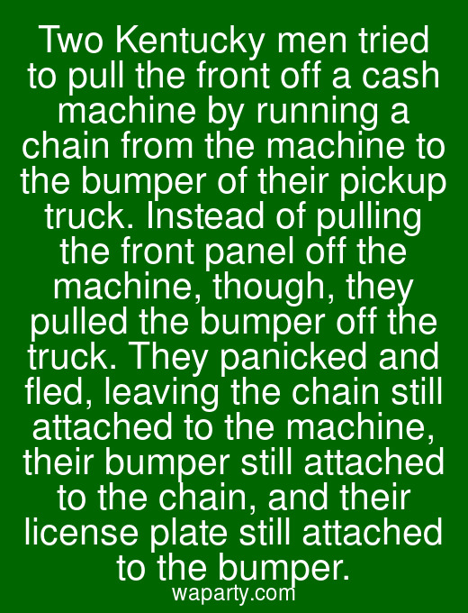 Two Kentucky men tried to pull the front off a cash machine by running a chain from the machine to the bumper of their pickup truck. Instead of pulling the front panel off the machine, though, they pulled the bumper off the truck. They panicked and fled, leaving the chain still attached to the machine, their bumper still attached to the chain, and their license plate still attached to the bumper.