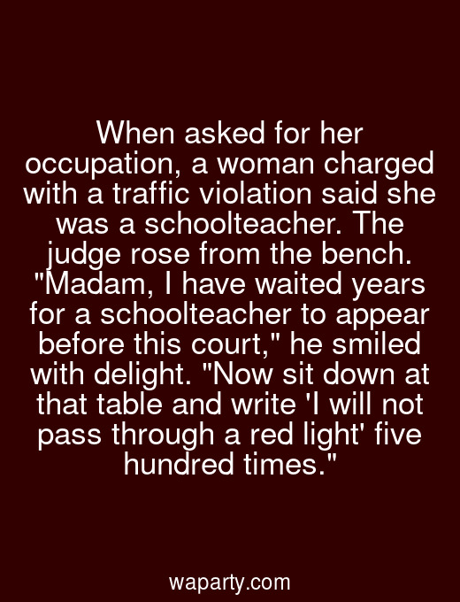 When asked for her occupation, a woman charged with a traffic violation said she was a schoolteacher. The judge rose from the bench. Madam, I have waited years for a schoolteacher to appear before this court, he smiled with delight. Now sit down at that table and write I will not pass through a red light five hundred times.