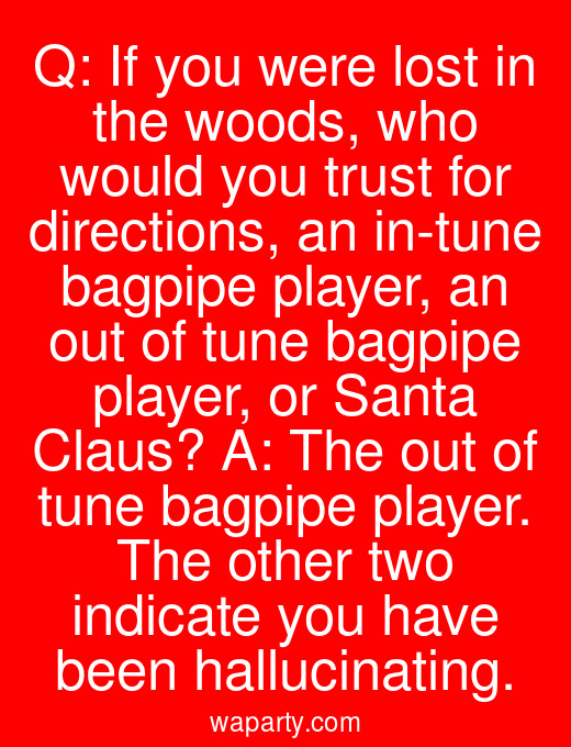 Q: If you were lost in the woods, who would you trust for directions, an in-tune bagpipe player, an out of tune bagpipe player, or Santa Claus? A: The out of tune bagpipe player. The other two indicate you have been hallucinating.