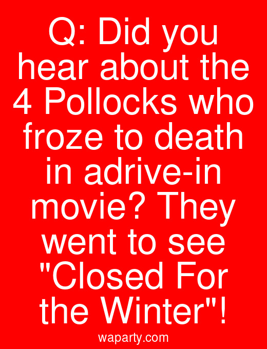 Q: Did you hear about the 4 Pollocks who froze to death in adrive-in movie? They went to see Closed For the Winter!