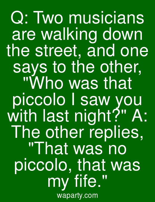 Q: Two musicians are walking down the street, and one says to the other, Who was that piccolo I saw you with last night? A: The other replies, That was no piccolo, that was my fife.