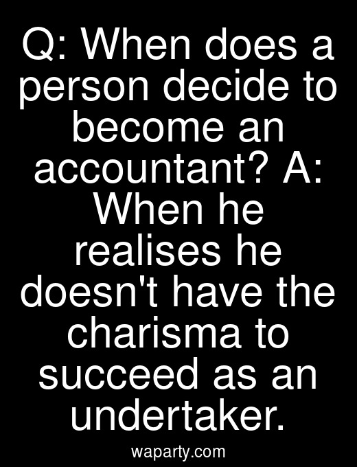 Q: When does a person decide to become an accountant? A: When he realises he doesnt have the charisma to succeed as an undertaker.