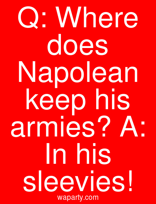 Q: Where does Napolean keep his armies? A: In his sleevies!