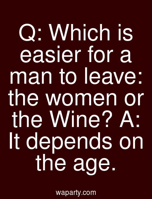Q: Which is easier for a man to leave: the women or the Wine? A: It depends on the age.