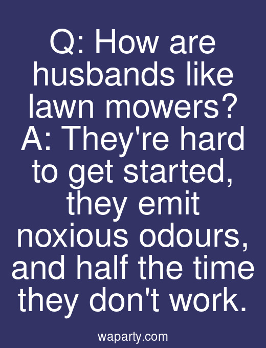 Q: How are husbands like lawn mowers? A: Theyre hard to get started, they emit noxious odours, and half the time they dont work.