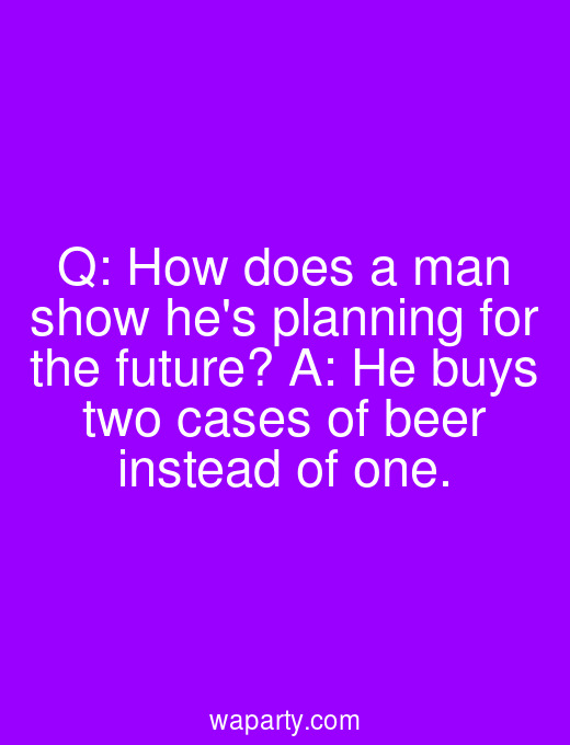 Q: How does a man show hes planning for the future? A: He buys two cases of beer instead of one.