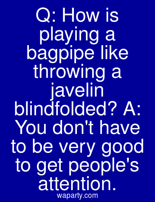 Q: How is playing a bagpipe like throwing a javelin blindfolded? A: You dont have to be very good to get peoples attention.