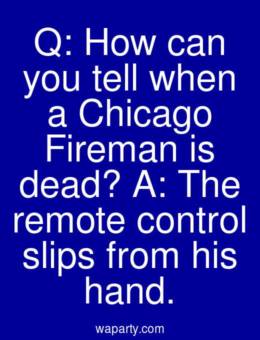 Q: How can you tell when a Chicago Fireman is dead? A: The remote control slips from his hand.