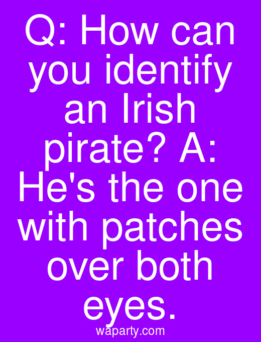 Q: How can you identify an Irish pirate? A: Hes the one with patches over both eyes.