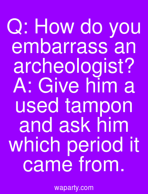 Q: How do you embarrass an archeologist? A: Give him a used tampon and ask him which period it came from.