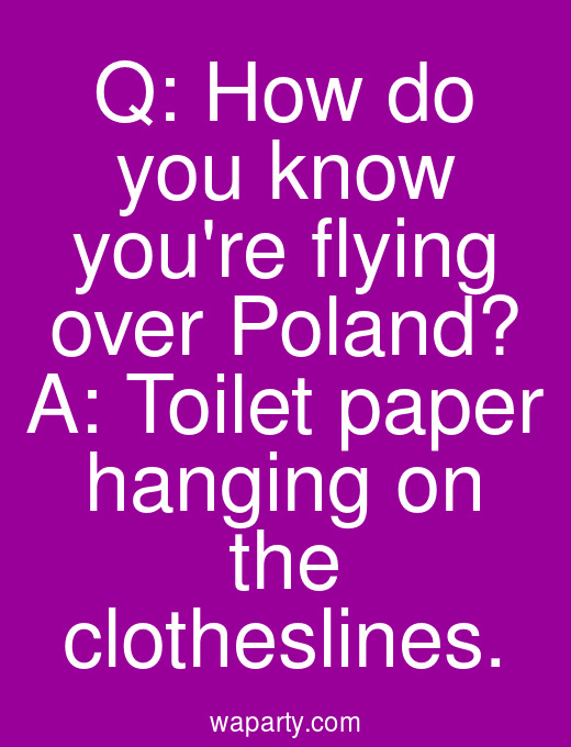 Q: How do you know youre flying over Poland? A: Toilet paper hanging on the clotheslines.