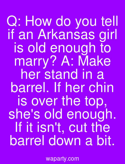 Q: How do you tell if an Arkansas girl is old enough to marry? A: Make her stand in a barrel. If her chin is over the top, shes old enough. If it isnt, cut the barrel down a bit.