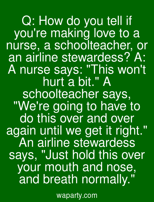 Q: How do you tell if youre making love to a nurse, a schoolteacher, or an airline stewardess? A: A nurse says: This wont hurt a bit. A schoolteacher says, Were going to have to do this over and over again until we get it right. An airline stewardess says, Just hold this over your mouth and nose, and breath normally.