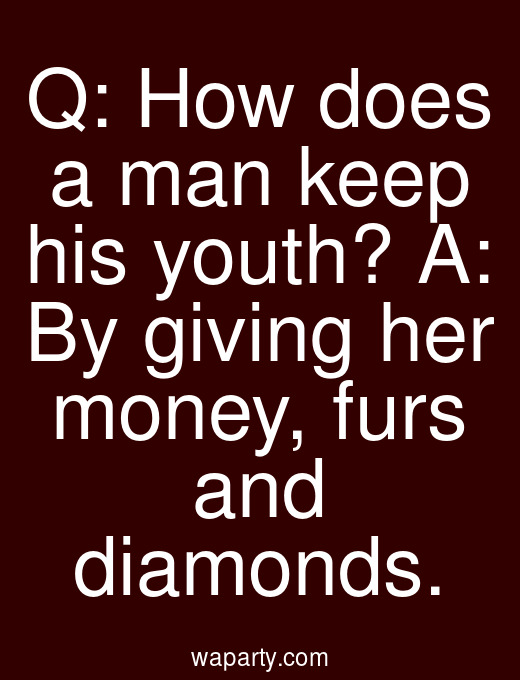 Q: How does a man keep his youth? A: By giving her money, furs and diamonds.