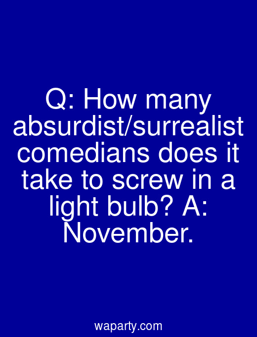 Q: How many absurdist/surrealist comedians does it take to screw in a light bulb? A: November.