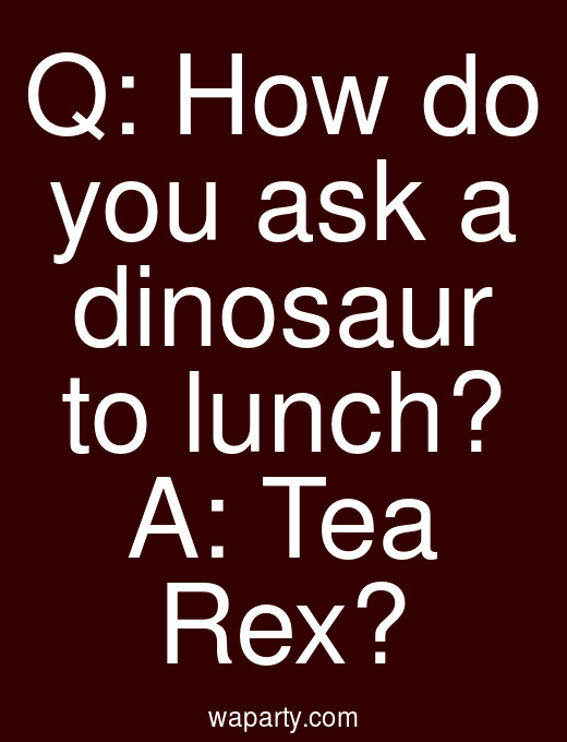 Q: How do you ask a dinosaur to lunch? A: Tea Rex?