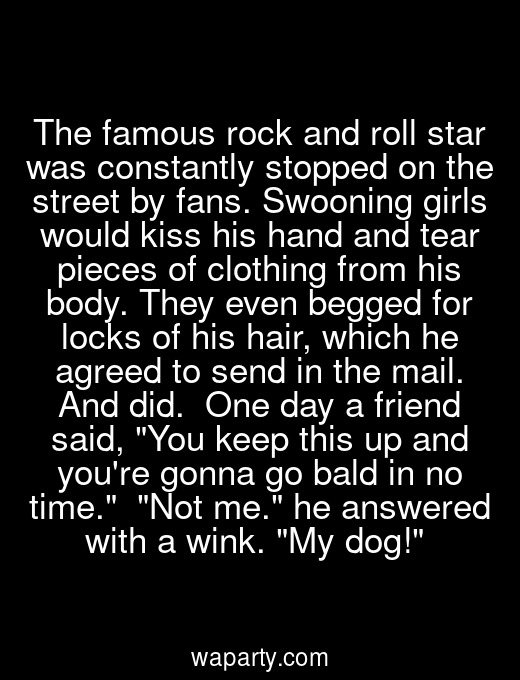 The famous rock and roll star was constantly stopped on the street by fans. Swooning girls would kiss his hand and tear pieces of clothing from his body. They even begged for locks of his hair, which he agreed to send in the mail. And did.  One day a friend said, You keep this up and youre gonna go bald in no time.  Not me. he answered with a wink. My dog!