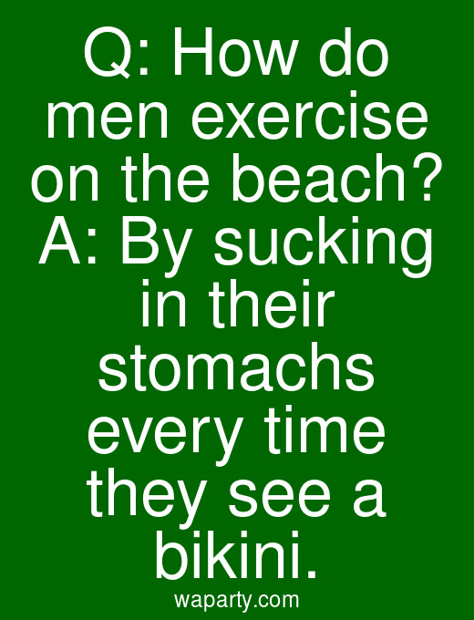 Q: How do men exercise on the beach? A: By sucking in their stomachs every time they see a bikini.