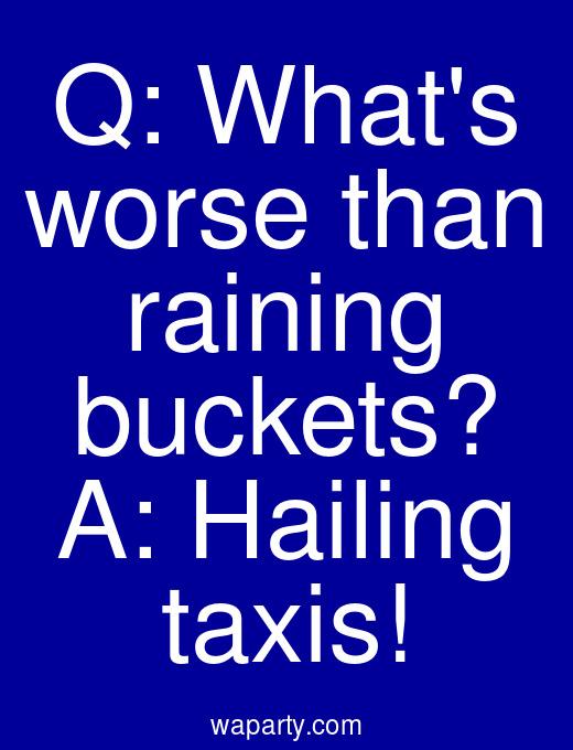 Q: Whats worse than raining buckets? A: Hailing taxis!