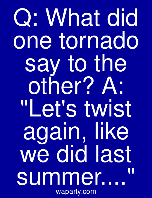Q: What did one tornado say to the other? A: Lets twist again, like we did last summer...