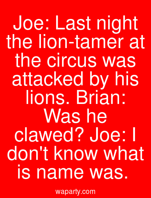 Joe: Last night the lion-tamer at the circus was attacked by his lions. Brian: Was he clawed? Joe: I dont know what is name was.