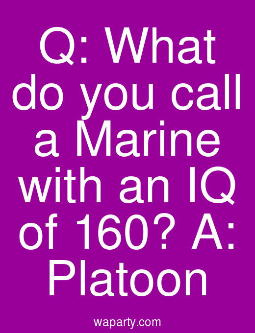 Q: What do you call a Marine with an IQ of 160? A: Platoon