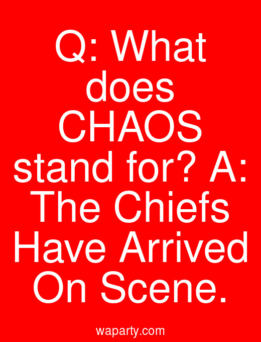 Q: What does CHAOS stand for? A: The Chiefs Have Arrived On Scene.