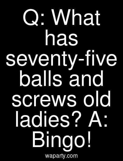 Q: What has seventy-five balls and screws old ladies? A: Bingo!