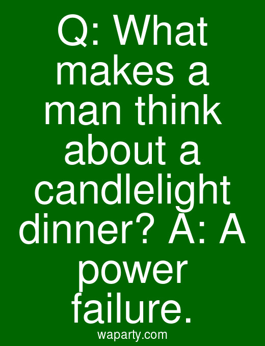 Q: What makes a man think about a candlelight dinner? A: A power failure.