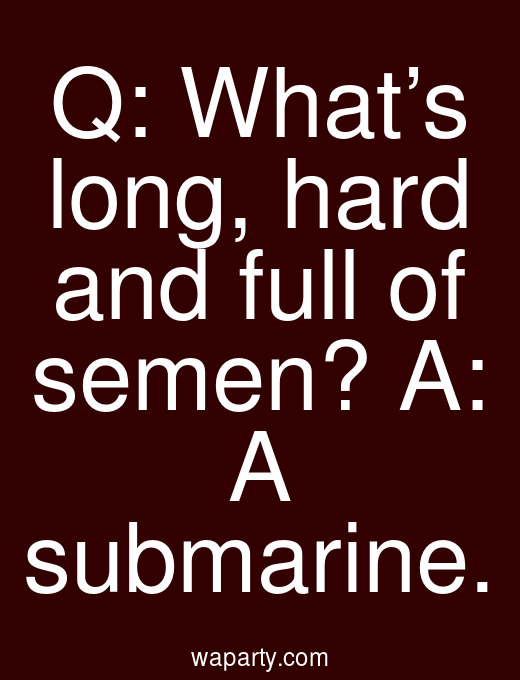 Q: What's long, hard and full of semen? A: A submarine.