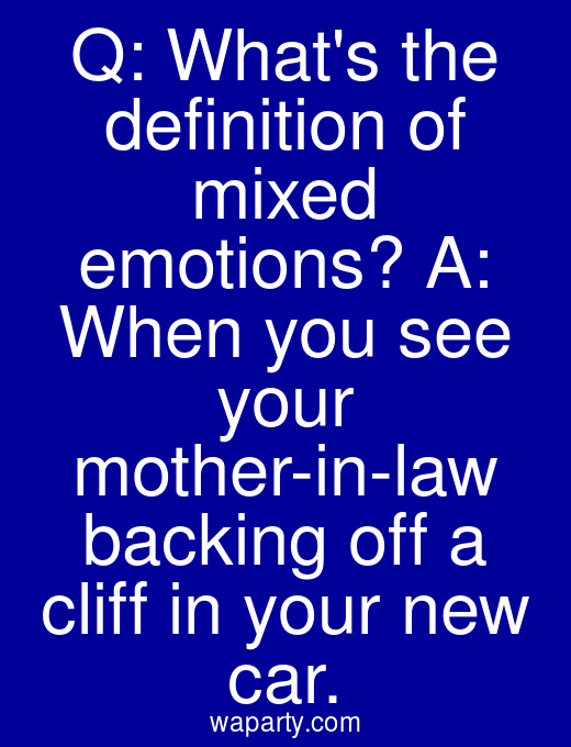 Q: Whats the definition of mixed emotions? A: When you see your mother-in-law backing off a cliff in your new car.