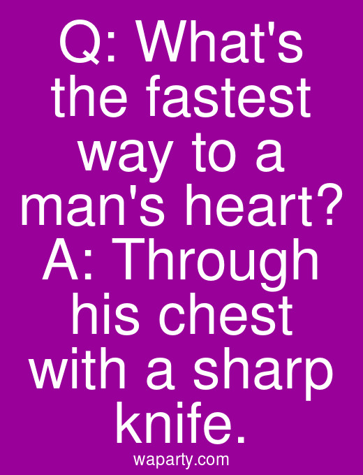 Q: Whats the fastest way to a mans heart? A: Through his chest with a sharp knife.