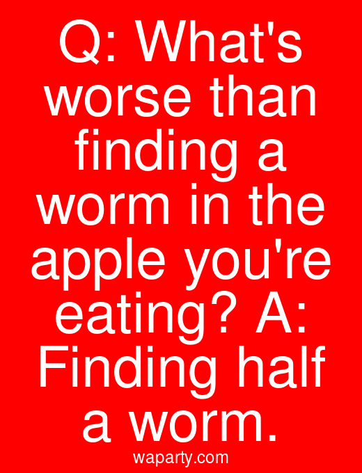 Q: Whats worse than finding a worm in the apple youre eating? A: Finding half a worm.