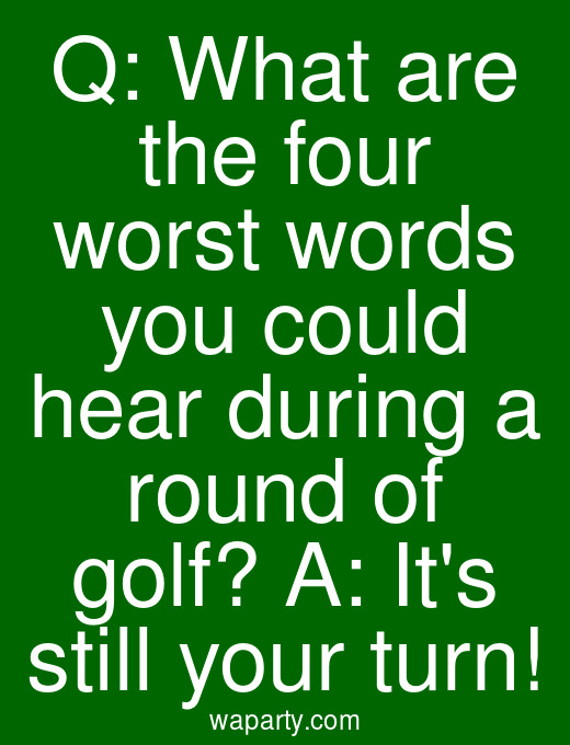 Q: What are the four worst words you could hear during a round of golf? A: Its still your turn!