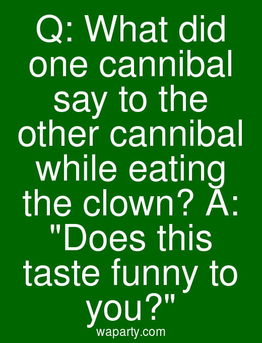 Q: What did one cannibal say to the other cannibal while eating the clown? A: Does this taste funny to you?