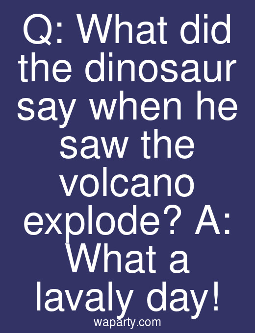 Q: What did the dinosaur say when he saw the volcano explode? A: What a lavaly day!
