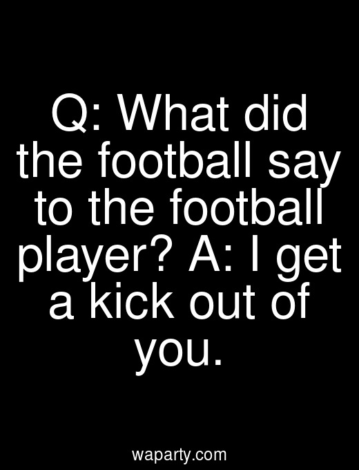 Q: What did the football say to the football player? A: I get a kick out of you.