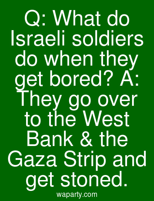 Q: What do Israeli soldiers do when they get bored? A: They go over to the West Bank & the Gaza Strip and get stoned.