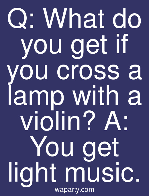 Q: What do you get if you cross a lamp with a violin? A: You get light music.